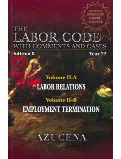The Labor Code with Comments and Cases Vol. II-A Labor Relations Vol. II-B Employment Termination